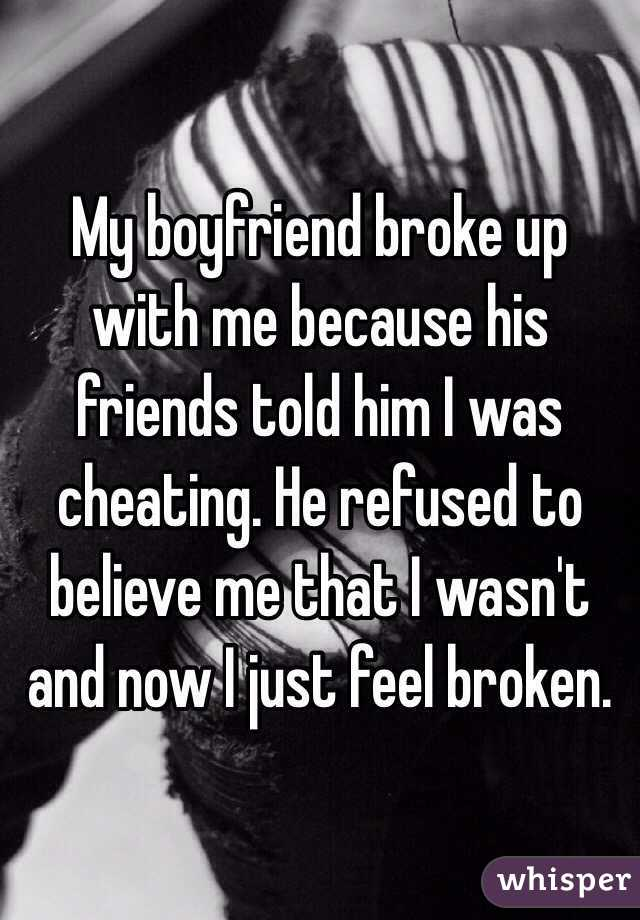 My boyfriend broke up with me because his friends told him I was cheating. He refused to believe me that I wasn't and now I just feel broken.