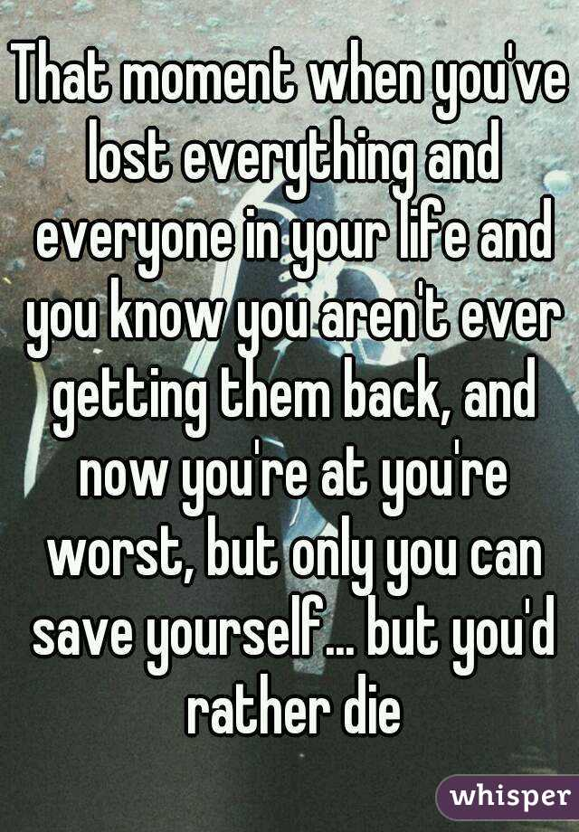 That moment when you've lost everything and everyone in your