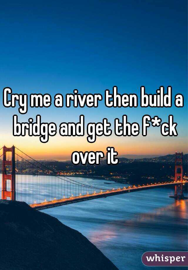 cry me a river then build a bridge and get the f ck over it
