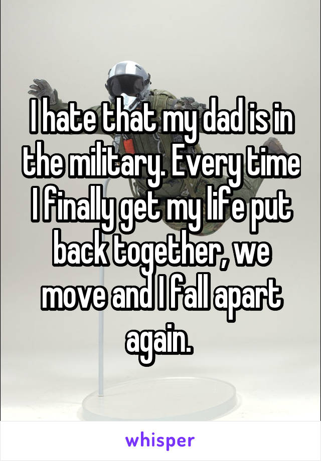 I hate that my dad is in the military. Every time I finally get my life put back together, we move and I fall apart again.
