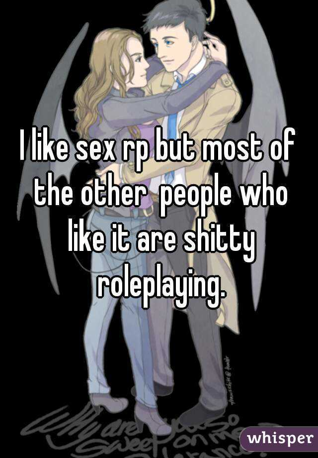 I like sex rp but most of the other  people who like it are shitty roleplaying.