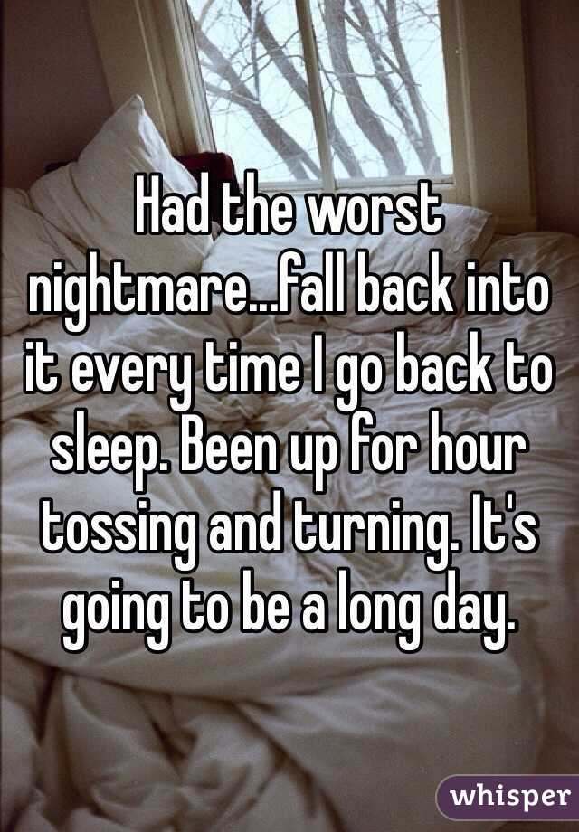 Had the worst nightmare...fall back into it every time I go back to sleep. Been up for hour tossing and turning. It's going to be a long day.