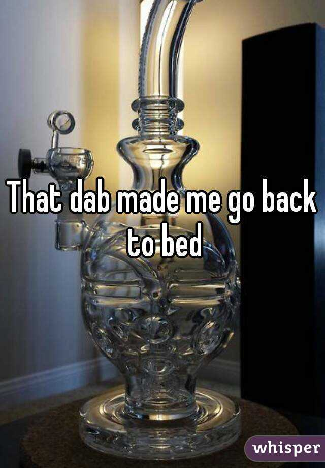 That dab made me go back to bed