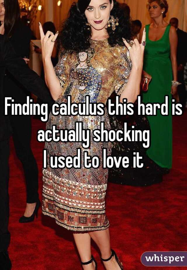 Finding calculus this hard is actually shocking  I used to love it