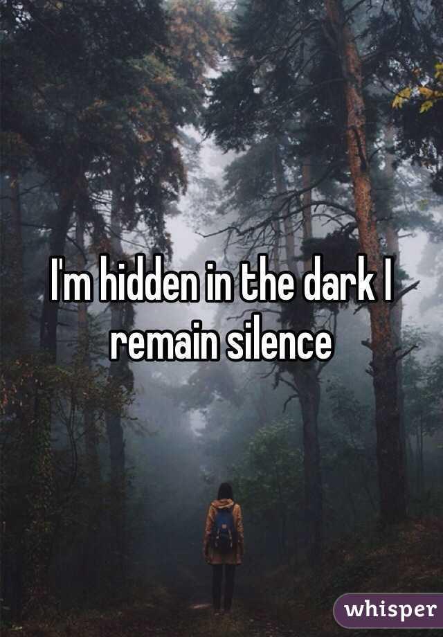 I'm hidden in the dark I remain silence