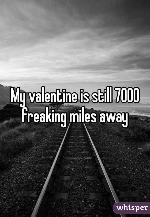 My valentine is still 7000 freaking miles away