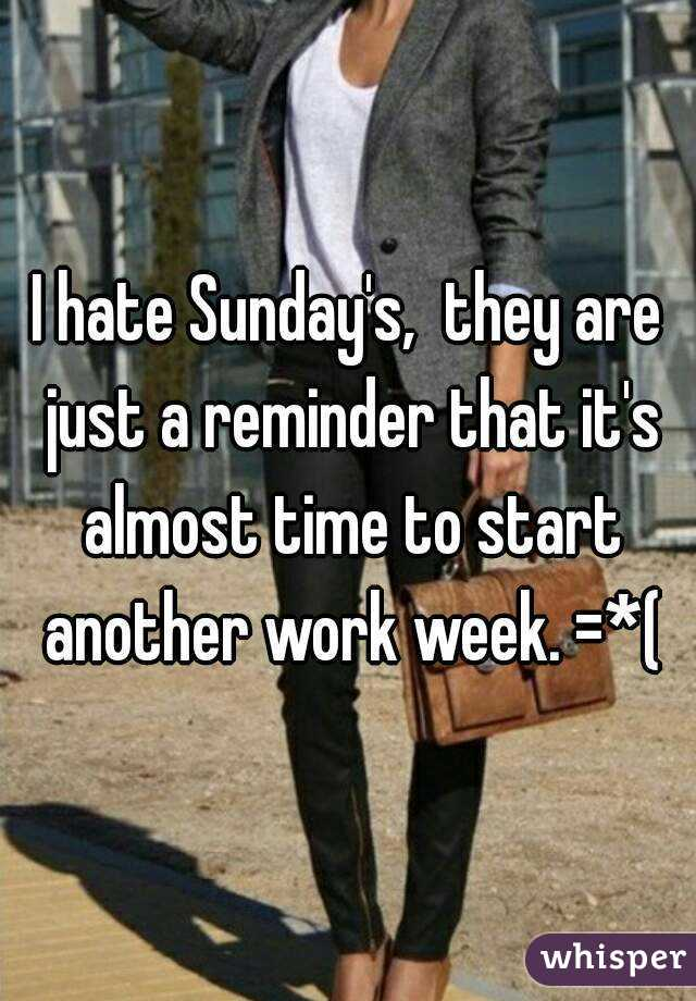 I hate Sunday's,  they are just a reminder that it's almost time to start another work week. =*(