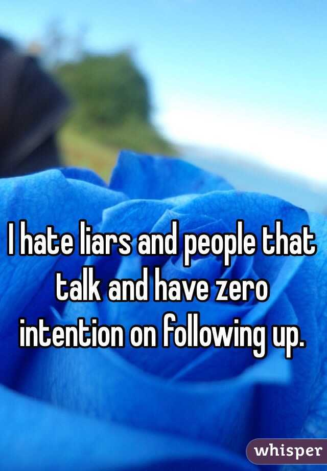 I hate liars and people that talk and have zero intention on following up.