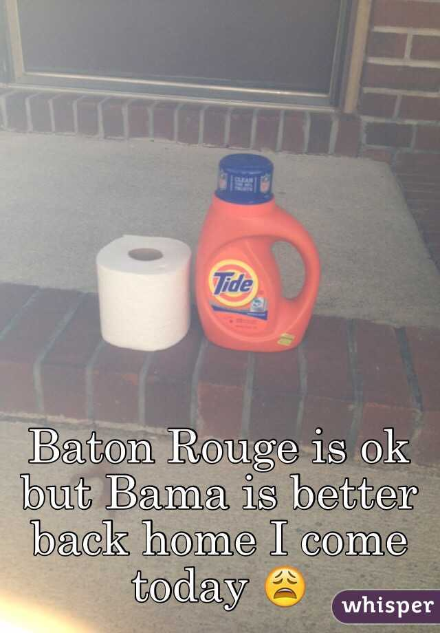 Baton Rouge is ok but Bama is better back home I come today 😩