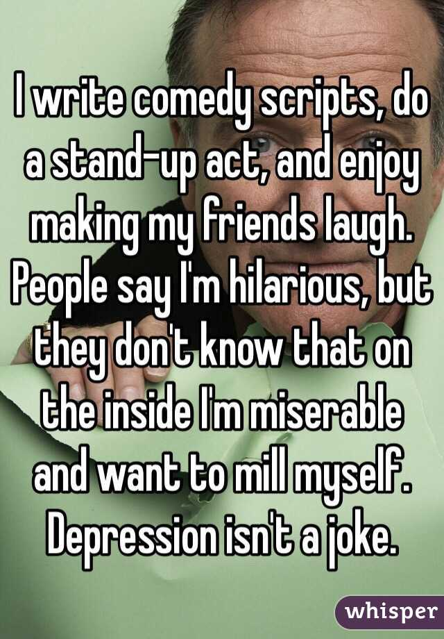 I write comedy scripts, do a stand-up act, and enjoy making my friends laugh. People say I'm hilarious, but they don't know that on the inside I'm miserable and want to mill myself. Depression isn't a joke.