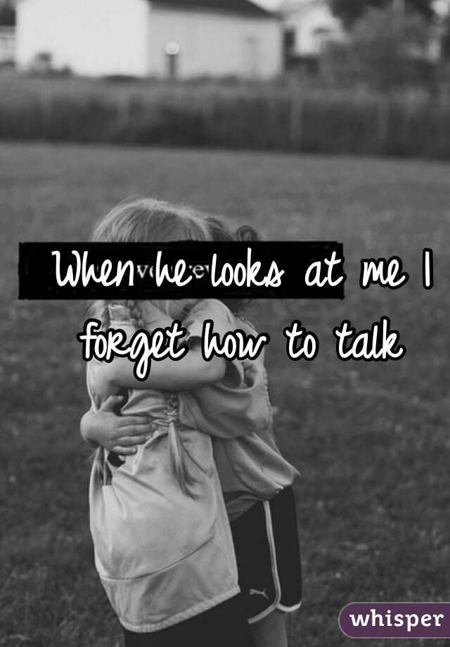 When he looks at me I forget how to talk