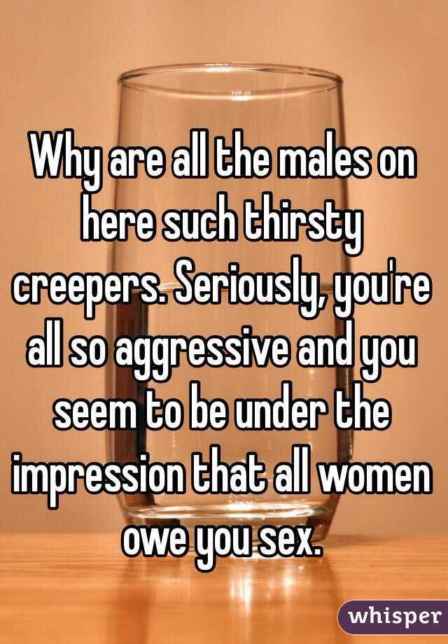 Why are all the males on here such thirsty creepers. Seriously, you're all so aggressive and you seem to be under the impression that all women owe you sex.