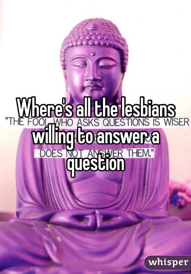 Where's all the lesbians willing to answer a question