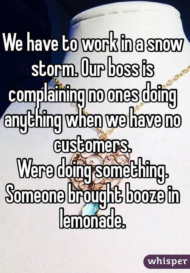 We have to work in a snow storm. Our boss is complaining no ones doing anything when we have no customers. Were doing something. Someone brought booze in lemonade.