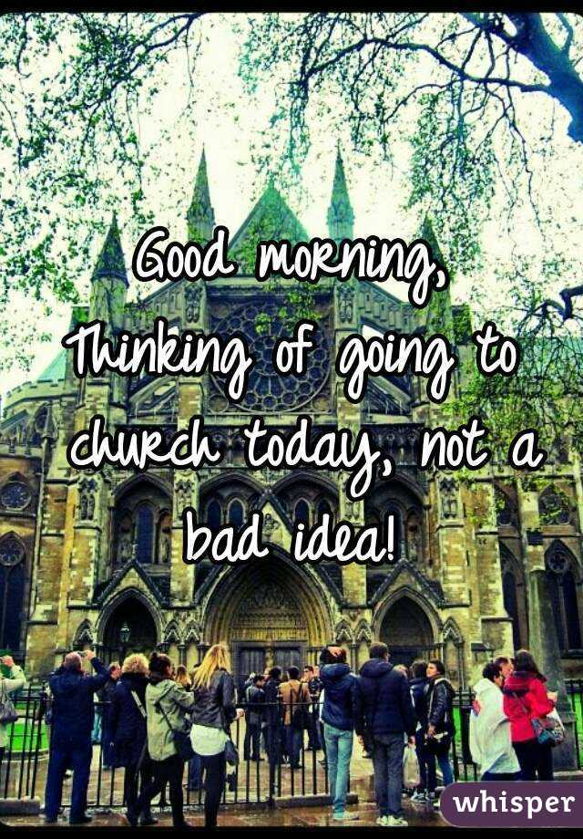 Good morning, Thinking of going to church today, not a bad idea!