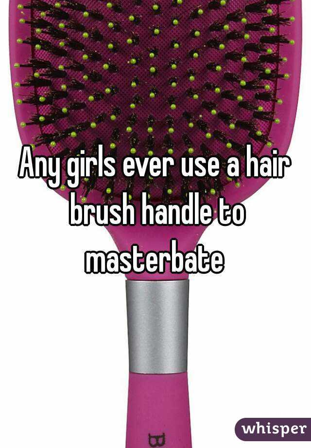 Any girls ever use a hair brush handle to masterbate