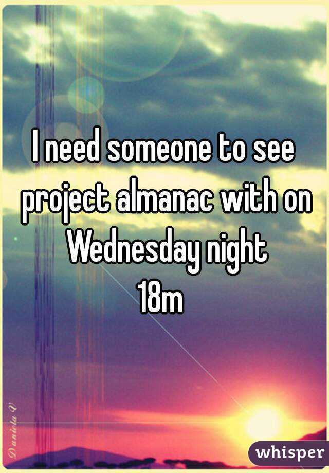 I need someone to see project almanac with on Wednesday night 18m
