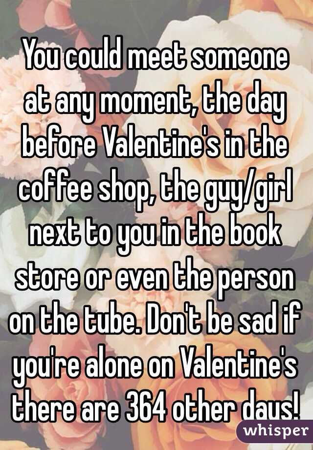 You could meet someone at any moment, the day before Valentine's in the coffee shop, the guy/girl next to you in the book store or even the person on the tube. Don't be sad if you're alone on Valentine's there are 364 other days!