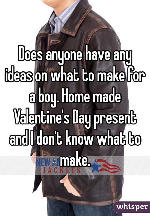 Does anyone have any ideas on what to make for a boy. Home made Valentine's Day present and I don't know what to make.