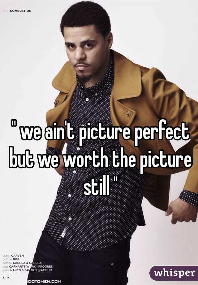 """"""" we ain't picture perfect but we worth the picture still """""""