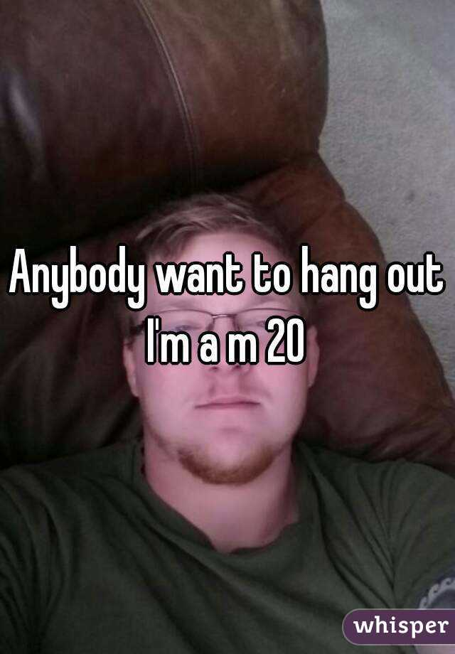 Anybody want to hang out I'm a m 20