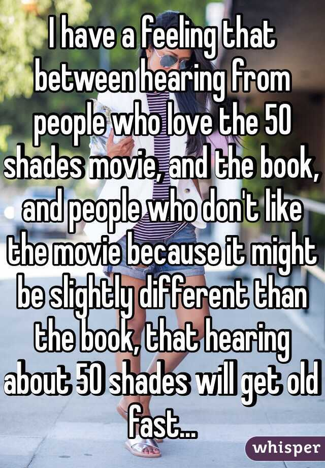 I have a feeling that between hearing from people who love the 50 shades movie, and the book, and people who don't like the movie because it might be slightly different than the book, that hearing about 50 shades will get old fast...
