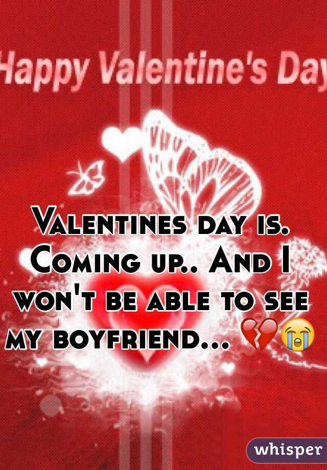 Valentines day is. Coming up.. And I won't be able to see my boyfriend... 💔😭
