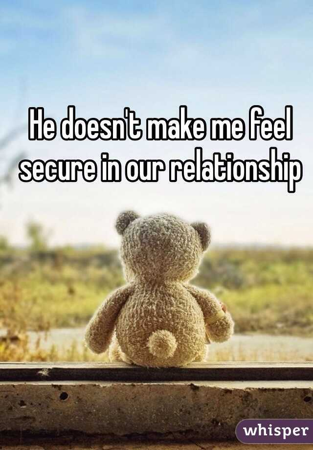 He doesn't make me feel secure in our relationship