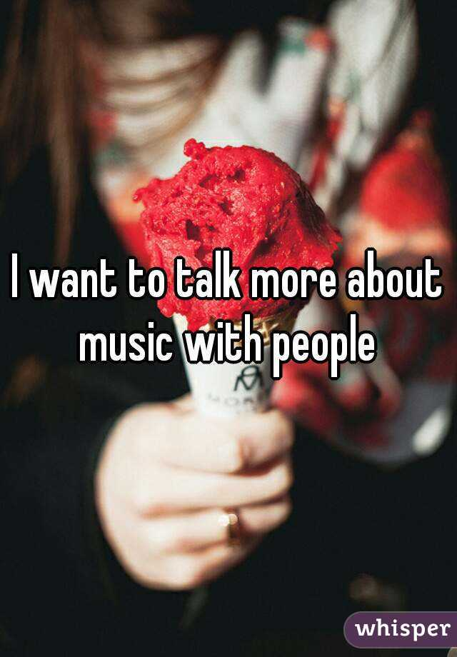 I want to talk more about music with people