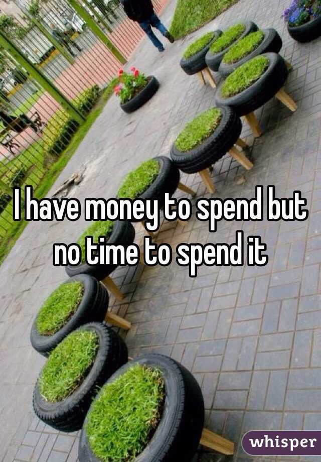 I have money to spend but no time to spend it
