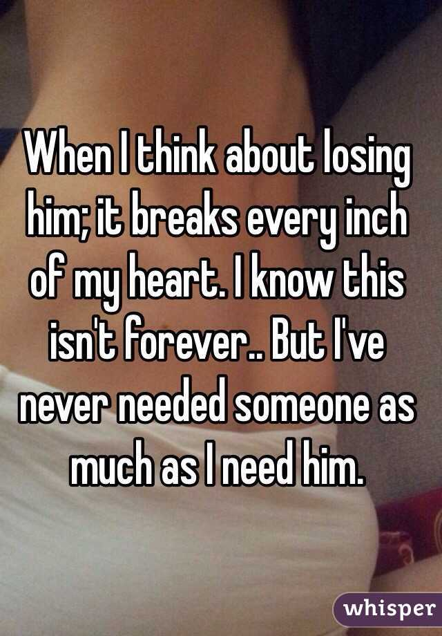 When I think about losing him; it breaks every inch of my heart. I know this isn't forever.. But I've never needed someone as much as I need him.