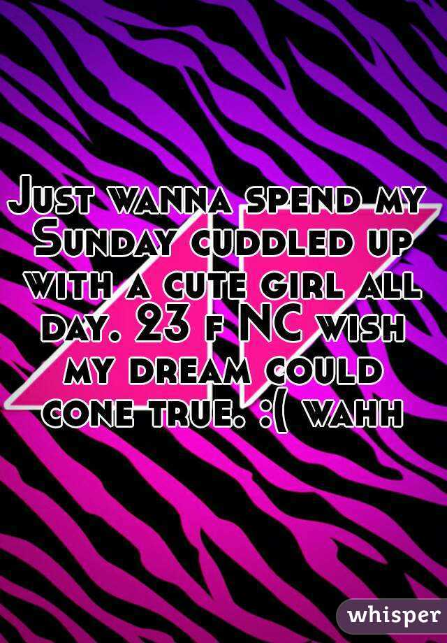 Just wanna spend my Sunday cuddled up with a cute girl all day. 23 f NC wish my dream could cone true. :( wahh