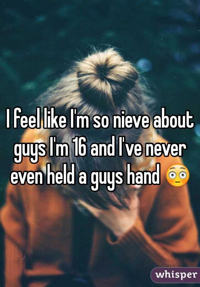 I feel like I'm so nieve about guys I'm 16 and I've never even held a guys hand 😳