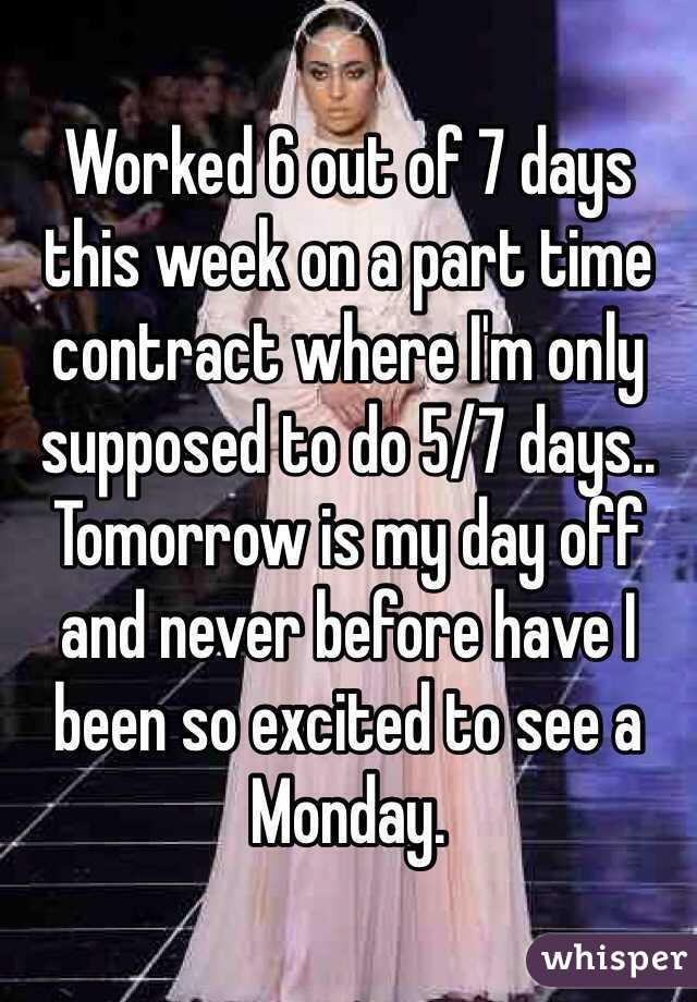 Worked 6 out of 7 days this week on a part time contract where I'm only supposed to do 5/7 days.. Tomorrow is my day off and never before have I been so excited to see a Monday.