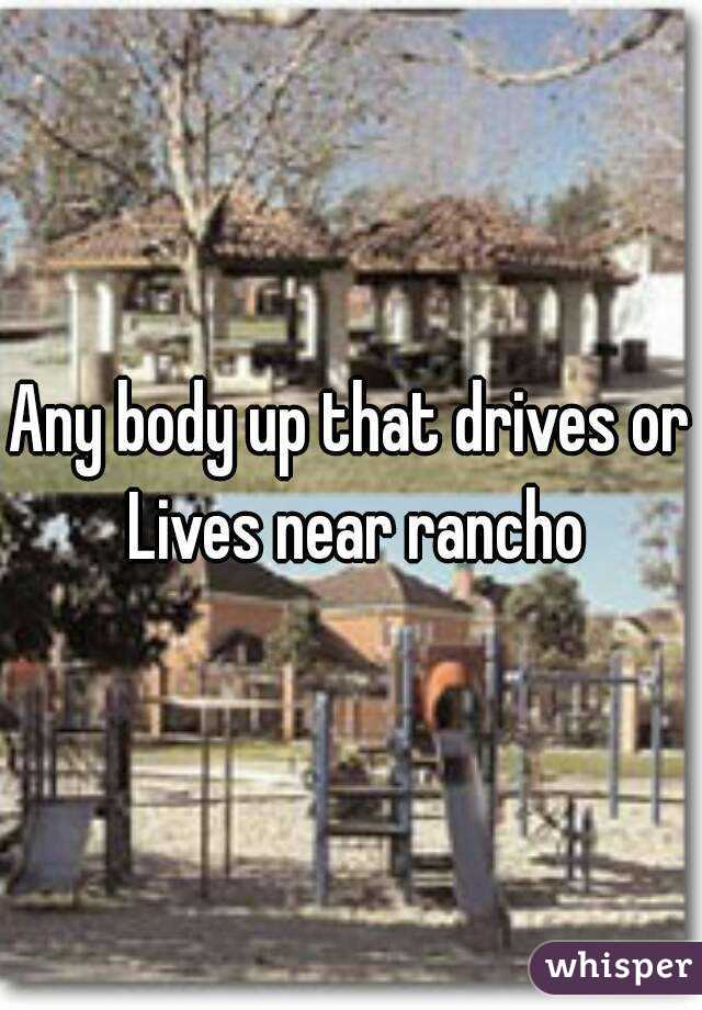 Any body up that drives or Lives near rancho
