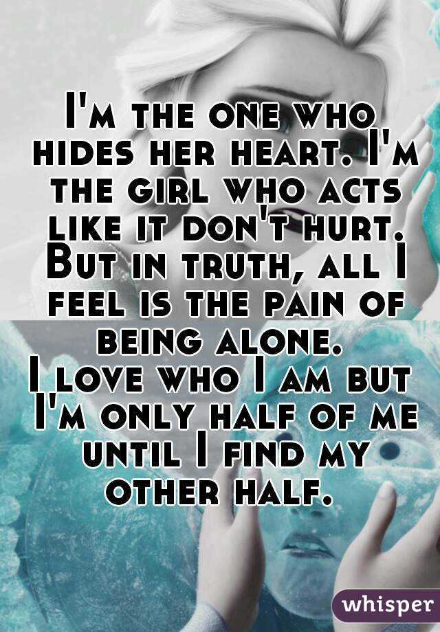 I'm the one who hides her heart. I'm the girl who acts like it don't hurt. But in truth, all I feel is the pain of being alone.  I love who I am but I'm only half of me until I find my other half.
