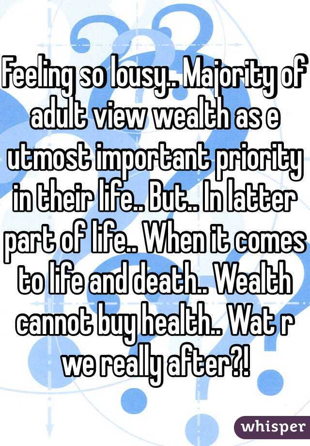 Feeling so lousy.. Majority of adult view wealth as e utmost important priority in their life.. But.. In latter part of life.. When it comes to life and death.. Wealth cannot buy health.. Wat r we really after?!
