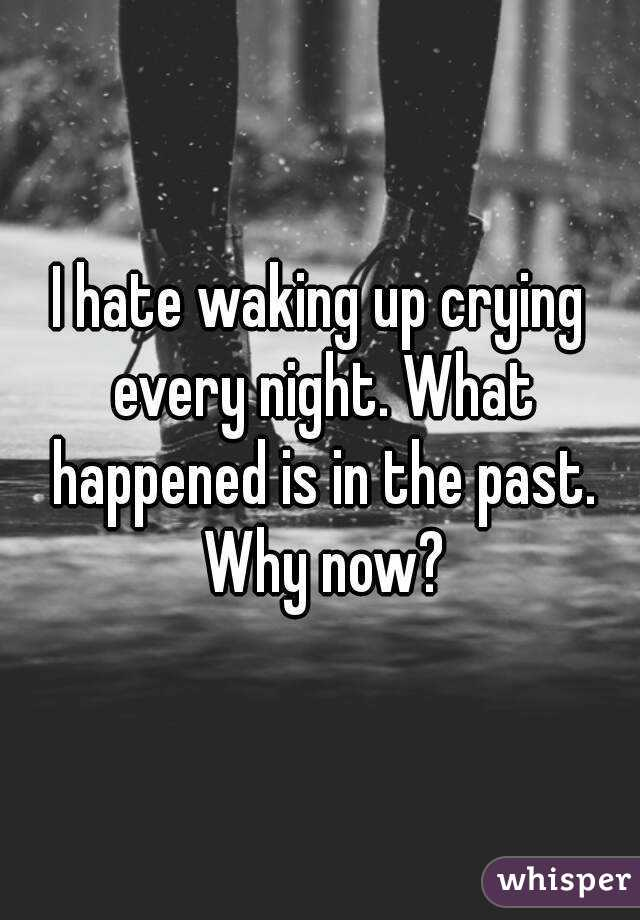 I hate waking up crying every night. What happened is in the past. Why now?