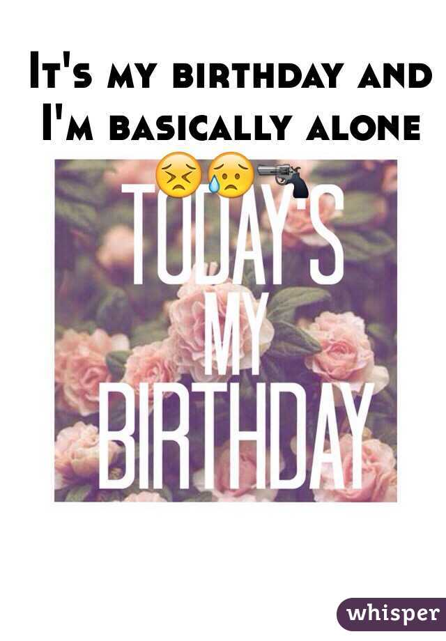 It's my birthday and I'm basically alone 😣😥🔫