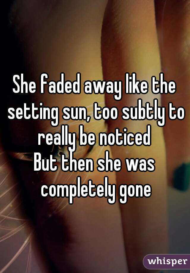 She faded away like the setting sun, too subtly to really be noticed  But then she was completely gone