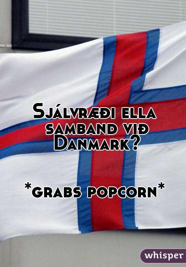 Sjálvræði ella samband við Danmark?   *grabs popcorn*