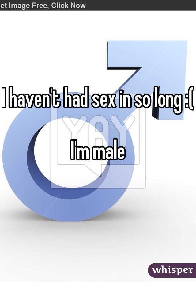 I haven't had sex in so long :(  I'm male