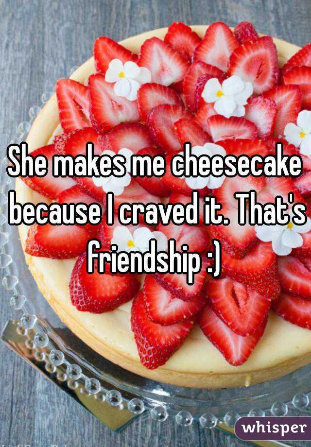 She makes me cheesecake because I craved it. That's friendship :)