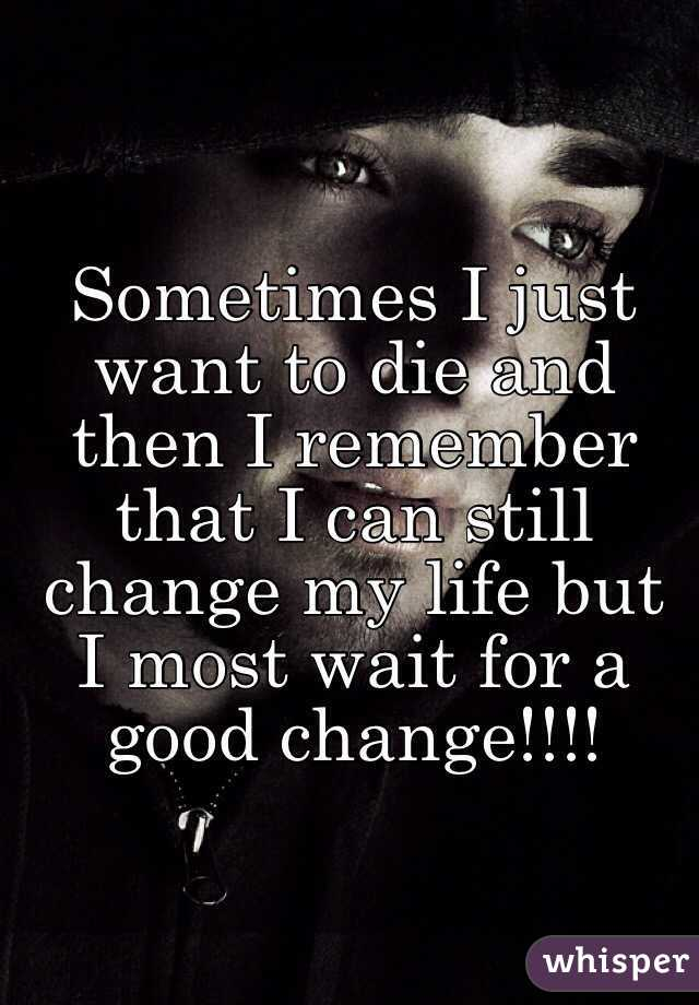Sometimes I just want to die and then I remember that I can still change my life but I most wait for a good change!!!!