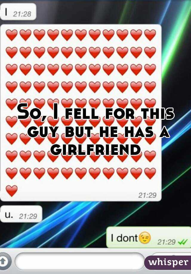 So, I fell for this guy but he has a girlfriend