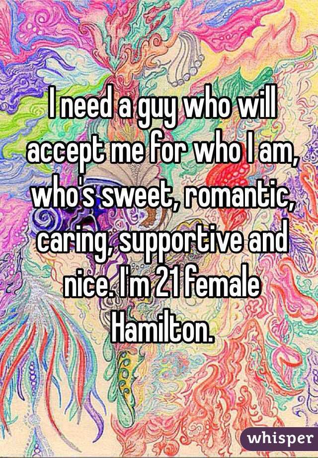 I need a guy who will accept me for who I am, who's sweet, romantic, caring, supportive and nice. I'm 21 female Hamilton.