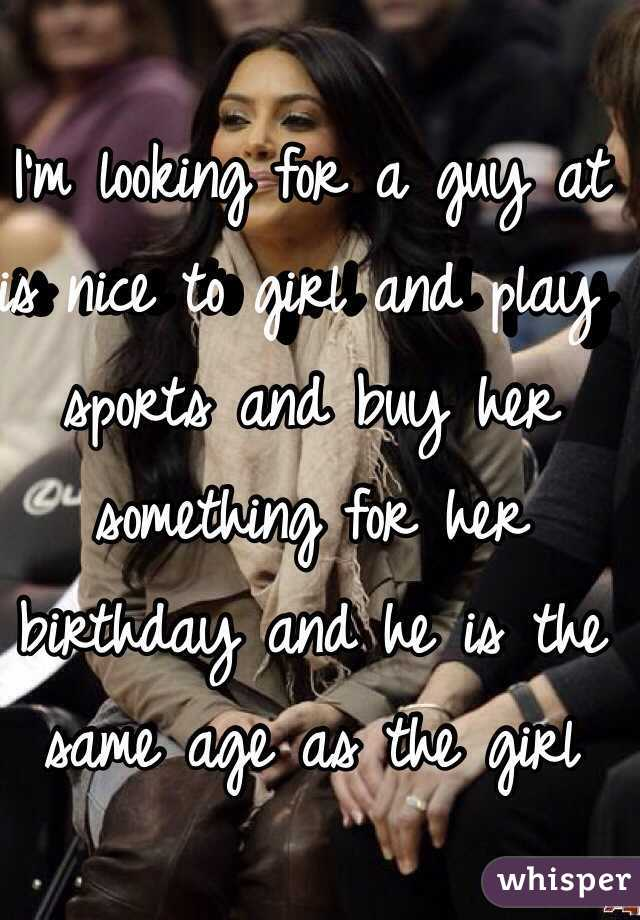 I'm looking for a guy at is nice to girl and play sports and buy her something for her birthday and he is the same age as the girl