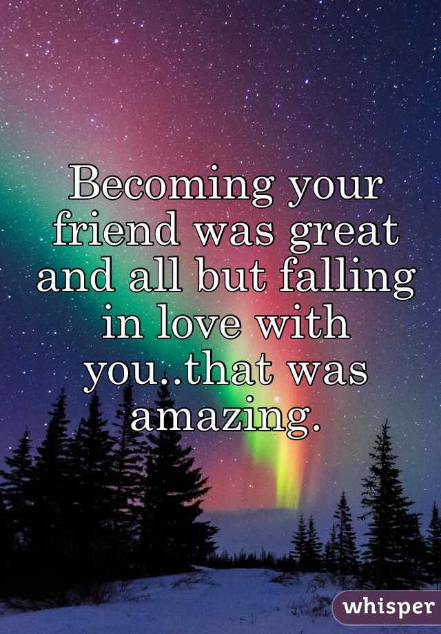 Becoming your friend was great and all but falling in love with you..that was amazing.