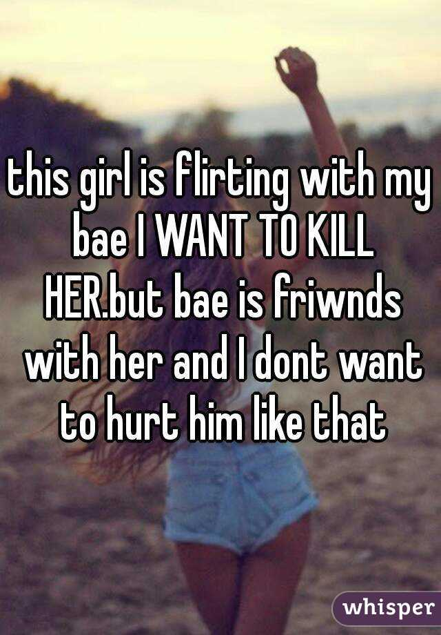 this girl is flirting with my bae I WANT TO KILL HER.but bae is friwnds with her and I dont want to hurt him like that