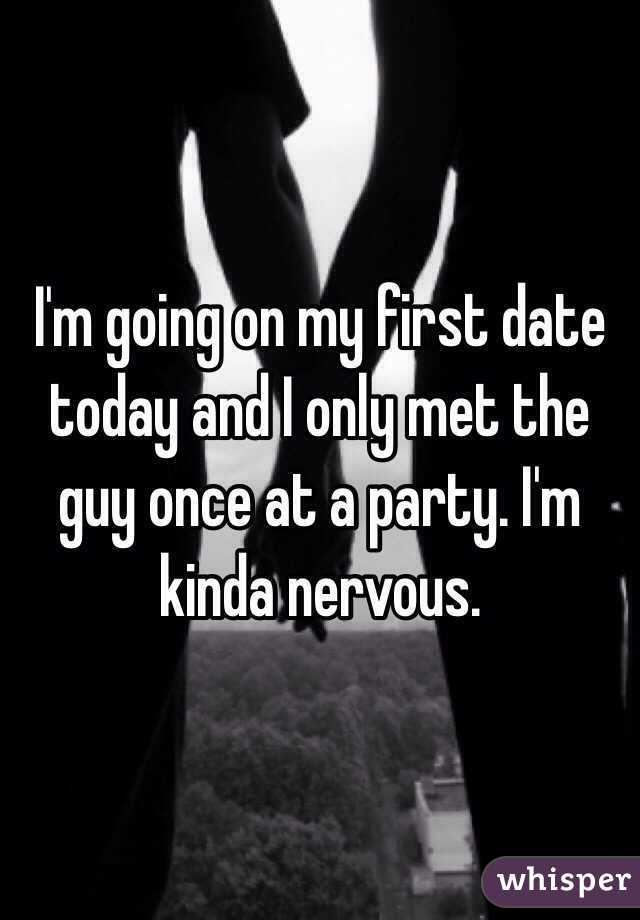 I'm going on my first date today and I only met the guy once at a party. I'm kinda nervous.